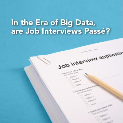 In the Era of Big Data, are Job Interviews Passé?